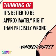 It's better to be approximately right than precisely wrong. - Warren Buffet #makeitagreatday
