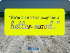 Working out puts you in a better mood!! You are in control