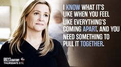 """I know what it's like when you feel like everything's coming apart, and you need something to pull it together."" Arizona Robbins to April Kepner. Grey's Anatomy quotes"