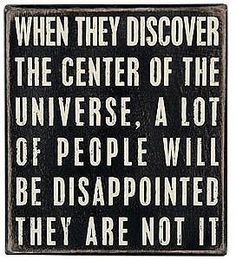 When they discover the center of the universe, a  lot of people will  be disappointed they are not... Indeed ! (rod42)