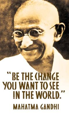 """BE the CHANGE you want to see in the world. "" ~ Mahatma GANDHI (1869-1948).  History has shown us that one person can make a difference. One person can change the course of history.  Positive changes in society start with individuals who are brave enough to do the right thing. Don't just complain. Take action. Be a role model.  Be a living example to others of how to make the world a better place. Be the change you want to see in the world."