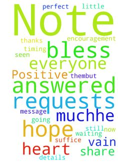 Positive Note for You :) -  	I just wanted to thank everyone on this website for all their prayers. I have seen so many both little and big prayer requests answered thanks to your prayers. They truly are powerful. I wish I could thank each of you for every request and share all the details of how God answered them, but I hope this message can suffice for now.    	     	To those of you still waiting for answers to your prayers, I hope this note can be an encouragement to you too. Prayer is so…