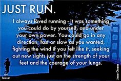 Just run. I always loved running - it was something you could do by yourself, and under your own power. You could go in any direction, fast or slow as you wanted, fighting the wind if you felt like it, seeking out new sights just on the strength of your feet and the courage of your lungs. - Jesse Owens