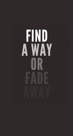 Find a way, or fade away