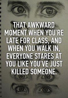 THAT AWKWARD MOMENT WHEN YOU'RE LATE FOR CLASS, AND WHEN YOU WALK IN, EVERYONE STARES AT YOU LIKE YOU'VE JUST KILLED SOMEONE.