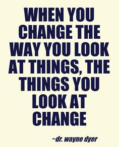 # change - If you want things to look differently, change the way you look at them.