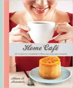 Home Cafe: 100 Recipes for Irresistible Coffees and Delectable Desserts: Aileen M. Anastacio: