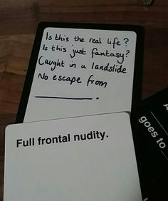 @bcjlandslide Is this the real life? Is this just fantasy? Caught in a landslide No escape from full frontal nudity Cards against humanity funny