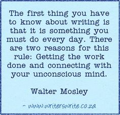 """""""The first thing you have to know about writing is that it is something you must do every day. There are two reasons for this rule: Getting the work done and connecting with your unconscious mind."""" ~Walter Mosley. #writing #quotes"""