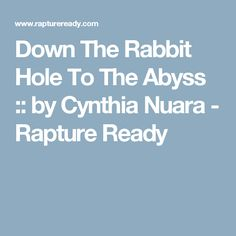 Down The Rabbit Hole To The Abyss :: by Cynthia Nuara - Rapture Ready
