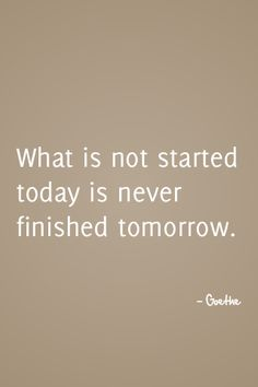 """""""What is not started today is never finished tomorrow. - Goethe"""