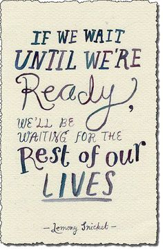 """""""If we wait until we're ready we'll be waiting the rest of our lives"""""""