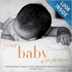 Your Baby in Pictures: The New Parents' Guide to Photographing Your Baby's First Year: Me Ra Koh