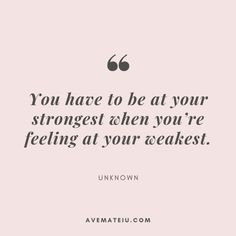 You have to be at your strongest when you're feeling at your weakest. – Unknown Quote 38