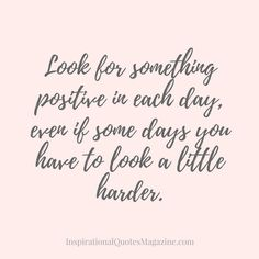 Pinterest-Friendly Image Facebook/Google Plus/Instagram-Friendly Image Look for something positive in each day, even if some days you have to look a little harder.