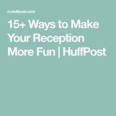 15+ Ways to Make Your Reception More Fun | HuffPost