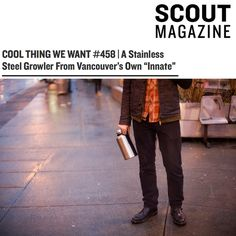 The Innate Craft Growler is featured in Scout Magazine! |  http://scoutmagazine.ca/2015/01/13/cool-thing-we-want-458-a-stainless-steel-growler-from-vancouvers-own-innate/ | #craftgrowler #craftculture #craftbeer
