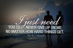 I just need you to never give up on me no matter how hard things get.