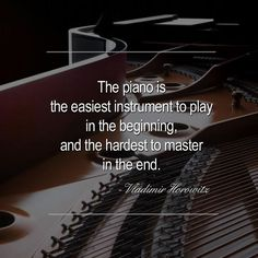 """""""The piano is the easiest instrument to play in the beginning, and the hardest to master in the end."""" - Vladimir Horowitz"""