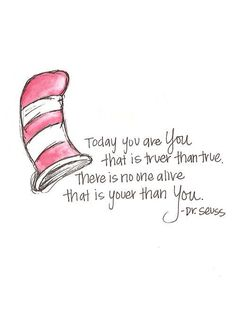 Dr Seuss sayings / quotes - Today you are you. That is truer than true. There is no one alive that is youer than you.