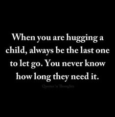 When you are hugging a child always be the last one to let go. You never know h - Single Parent Quotes - Ideas of Single Parent Quotes - When you are hugging a child always be the last one to let go. You never know how long they need it. Mom Quotes, Great Quotes, Quotes To Live By, Life Quotes, Inspirational Quotes, Family Quotes, Motivational, Parenting Quotes, Kids And Parenting