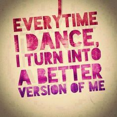 Every time I dance, I turn into a better version of me.