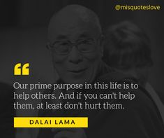 Our prime purpose in this life is to help others. And if you can't help them, at least don't hurt them. #DalaiLama #quote #quotes #misquotes #misquotes #quote #quotes #true #love #motivationalquotes #inspirationalquotes #quoteoftheday #dailyquotes #inspiration #motivation #funnyquotes #lovequotes #life #saying #quote #sayings #quotes