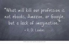 """What will kill our profession is not ebooks, Amazon, or Google, but a lack of imagination."""