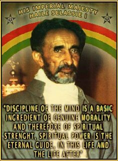 """""""""""Discipline of the mind is a basic ingredient of genuine morality and therefore of spiritual strength, spiritual power is the eternal guide, in this life and the life thereafter"""" - Haile Selassie I . Rastafari Quotes, Jah Rastafari, Black History Quotes, Black History Facts, Haile Selassie Quotes, Bob Marley Love Quotes, Wisdom Quotes, Life Quotes, Attitude Quotes"""