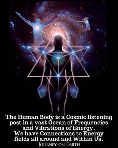 """The Human Body is a Cosmic listening post in a vast Ocean of Frequencies and Vibrations of Energy. We have Connections to Energy fields all around and Within Us."