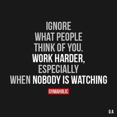 Ignore What People Think Of You Work harder, especially when nobody is watching. https://www.gymaholic.co