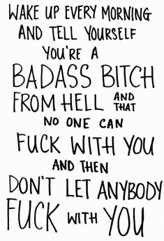 """""""Wake up every morning and tell yourself you're a badass bitch from hell and that no one can fuck with you and then don't let anybody fuck with you."""" I need this on a poster in my room!"""