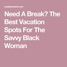 Need A Break? The Best Vacation Spots For The Savvy Black Woman