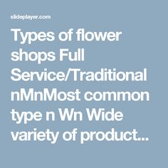 Types of flower shops Full Service/Traditional nMnMost common type n Wn Wide variety of products: – F– Fresh flowers –B–Blooming plants –B–Balloons –N–Novelty. -  ppt download