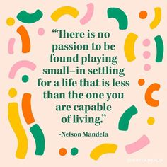 """.""""There is no passion to be found playing small — in settling for a life that is less than the one you are capable of living."""" - Nelson Mandela"""