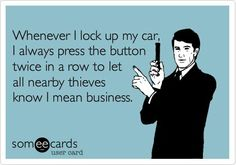 Every time...especially my neighbor who confused my car for his... twice! And my gps & sunglasses