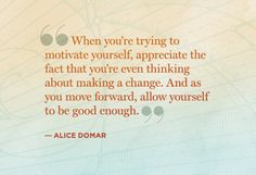 When you're trying to motivate yourself, appreciate the fact that you're even thinking about making a change. And as you move forward, allow yourself to be good enough. - Alice domar