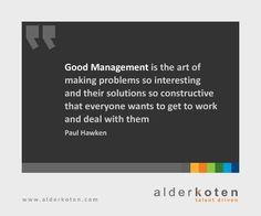 """""""Good Management is the art of making problems so interesting and their solutions so constructive that everyone wants to get to work and deal with them."""" -Paul Hawken"""