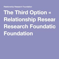 The Third Option « Relationship Research Foundation>> A skills-based program that helps participants build stronger, more fulfilling relationships. *** Check out their website! :)