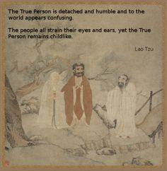 The True Person is detached and humble and to the world appears confusing. The people all strain their eyes and ears, yet the True Person remains childlike. Lao Tzu http://zanshinmkd.com