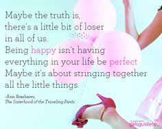 Maybe the truth is, there's a little bit of loser in all of us. Being happy isn't having everything in your life be perfect. Maybe it's about stringing together all the little things.  ~Ann Brashares, The Sisterhood of the Traveling Pants