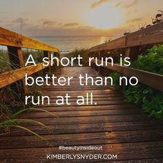 A short run is better than no run at all.