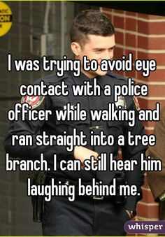 I was trying to avoid eye contact with a police officer while walking and ran straight into a tree branch. I can still hear him laughing behind me.