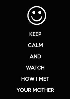 KEEP CALM AND WATCH HOW I MET YOUR MOTHER