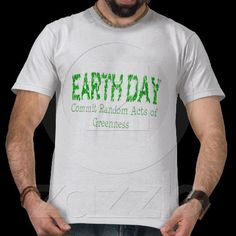 Earth Day Shirt | http://www.zazzle.com/earth_day_random_acts_of_greenness_shirts-235066725058115114?rf=238706427652551388 | $25.85