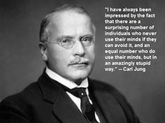 I have always been impressed by the fact that there are a surprising number of individuals who never use their minds if they can avoid it, and an equal number who do use their minds, but in an amazingly stupid way. -Carl Jung