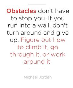 Obstacles don't have to stop you. If you run into a wall, don't turn around and give up. Figure out how to climb it, go through it, or work around it. ~Michael Jordan~