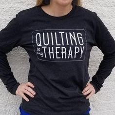 Quilting is My Therapy Long Sleeve Shirts. Now you can show your love of quilting.....even when you can't be quilting!