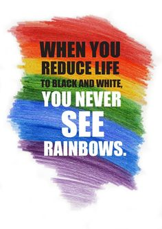 When you reduce life to black and white, you never see rainbows!