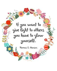 """If you want to give light to others you have to glow yourself."" President Monson quote"